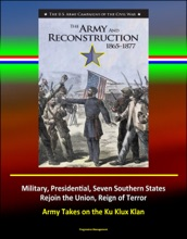 The Army and Reconstruction, 1865-1877: The U.S. Army Campaigns of the Civil War - Military, Presidential, Seven Southern States Rejoin the Union, Reign of Terror, Army Takes on the Ku Klux Klan
