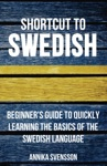 Shortcut To Swedish Beginners Guide To Quickly Learning The Basics Of The Swedish Language