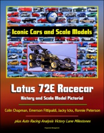 Iconic Cars And Scale Models Lotus 72e Racecar History And Scale Model Pictorial Colin Chapman Emerson Fittipaldi Jacky Ickx Ronnie Peterson Plus Auto Racing Analysis Victory Lane Milestones