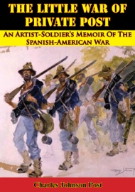 The Little War Of Private Post An Artist Soldier S Memoir Of The Spanish American War
