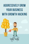 Aggressively Grow Your Business With Growth Hacking Marketing Tips And Case Studies Showcasing Social Media Advertising And Digital Marketing Techniques