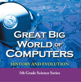 Great Big World of Computers - History and Evolution : 5th Grade Science Series