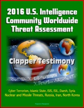 2016 U.S. Intelligence Community Worldwide Threat Assessment: Clapper Testimony: Cyber Terrorism, Islamic State, ISIS, ISIL, Daesh, Syria, Nuclear And Missile Threats, Russia, Iran, North Korea