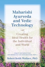 Maharishi Ayurveda and Vedic Technology: Creating Ideal Health for the Individual and World, Adapted and Updated from The Physiology of Consciousness - Robert Keith Wallace