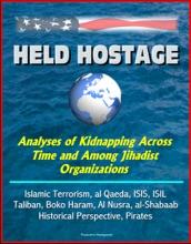 Held Hostage: Analyses of Kidnapping Across Time and Among Jihadist Organizations - Islamic Terrorism, al Qaeda, ISIS, ISIL, Taliban, Boko Haram, Al Nusra, al-Shabaab, Historical Perspective, Pirates