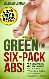 Green for Six-Pack Abs! 21 Vegetarian and Vegan Diet Recipes! For Weight Loss, Building Lean Muscle and Boosting Your Energy!(+2nd Free Weight Loss Book Inside) book