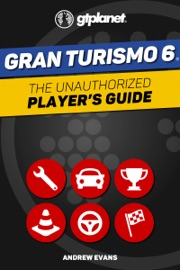 GRAN TURISMO 6: THE UNAUTHORIZED PLAYERS GUIDE