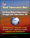 Good Tuberculosis Men The Army Medical Departments Struggle With Tuberculosis TB - Mycobacterium Tubercular Troops World War I And II Heliotherapy Hospitals Antibiotics And Streptomycin