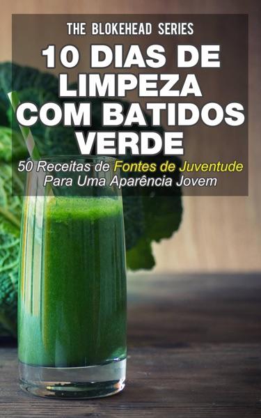 10 Dias de Limpeza Com Batidos Verdes: 50 Receitas de Fontes de Juventude Para Uma Aparência Jovem