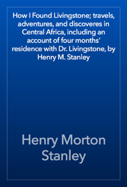 How I Found Livingstone; travels, adventures, and discoveres in Central Africa, including an account of four months' residence with Dr. Livingstone, by Henry M. Stanley book