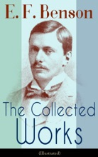 The Collected Works Of E. F. Benson (Illustrated)