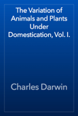 The Variation of Animals and Plants Under Domestication, Vol. I.