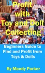 Profit With Toy And Doll Collecting Beginners Guide To Find And Profit From Toys  Dolls