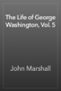 John Marshall - The Life of George Washington, Vol. 5 artwork