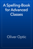 Oliver Optic - A Spelling-Book for Advanced Classes artwork