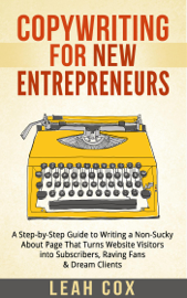 Copywriting for New Entrepreneurs: The Step-by-Step Guide to Writing a Non-Sucky About Page That Turns Website Visitors into Subscribers, Raving Fans & Dream Clients