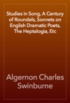 Studies In Song A Century Of Roundels Sonnets On English Dramatic Poets The Heptalogia Etc