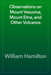 Observations on Mount Vesuvius, Mount Etna, and Other Volcanos