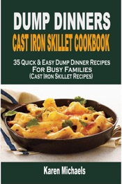 Download Dump Dinners Cast Iron Skillet Cookbook: 35 Quick & Easy Dump Dinner Recipes For Busy Families (Cast Iron Skillet Recipes)