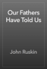 John Ruskin - Our Fathers Have Told Us artwork