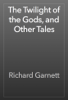 Richard Garnett - The Twilight of the Gods, and Other Tales artwork