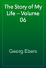 Georg Ebers - The Story of My Life — Volume 06 artwork