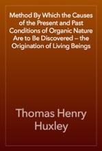 Method By Which The Causes Of The Present And Past Conditions Of Organic Nature Are To Be Discovered — The Origination Of Living Beings