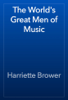 Harriette Brower - The World's Great Men of Music  artwork