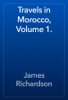 James Richardson - Travels in Morocco, Volume 1. artwork
