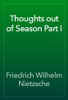 Thoughts out of Season Part I - Friedrich Wilhelm Nietzsche