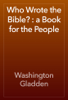 Washington Gladden - Who Wrote the Bible? : a Book for the People artwork