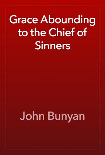 Grace Abounding to the Chief of Sinners - John Bunyan - John Bunyan