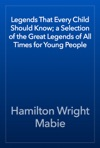 Legends That Every Child Should Know A Selection Of The Great Legends Of All Times For Young People