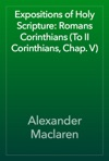Expositions Of Holy Scripture Romans Corinthians To II Corinthians Chap V