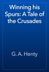 Winning His Spurs A Tale Of The Crusades