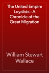 The United Empire Loyalists  A Chronicle Of The Great Migration