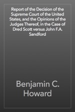 Report Of The Decision Of The Supreme Court Of The United States, And The Opinions Of The Judges Thereof, In The Case Of Dred Scott Versus John F.A. Sandford