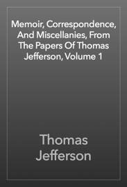 Memoir, Correspondence, And Miscellanies, From The Papers Of Thomas Jefferson, Volume 1 book