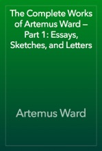 The Complete Works Of Artemus Ward — Part 1: Essays, Sketches, And Letters
