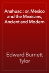 Anahuac  Or Mexico And The Mexicans Ancient And Modern