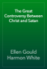 Ellen Gould Harmon White - The Great Controversy Between Christ and Satan artwork