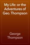 My Life Or The Adventures Of Geo Thompson