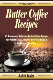 BUTTER COFFEE RECIPES: 45 AWESOMELY DELICIOUS BUTTER COFFEE RECIPES FOR WEIGHT LOSS & HEALTHY BODY THE PALEO & BULLETPROOF DIET WAY