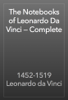 The Notebooks of Leonardo Da Vinci — Complete - 1452-1519 Leonardo da Vinci
