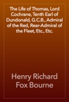 The Life Of Thomas Lord Cochrane Tenth Earl Of Dundonald GCB Admiral Of The Red Rear-Admiral Of The Fleet Etc Etc