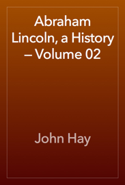 Abraham Lincoln, a History — Volume 02 book