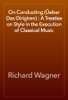 Richard Wagner - On Conducting (Üeber Das Dirigiren) : A Treatise on Style in the Execution of Classical Music artwork