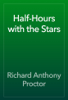 Richard Anthony Proctor - Half-Hours with the Stars artwork