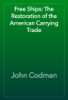 John Codman - Free Ships: The Restoration of the American Carrying Trade artwork