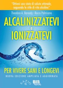 Alcalinizzatevi e Ionizzatevi da Theodore A. Baroody & Rocco Palmisano